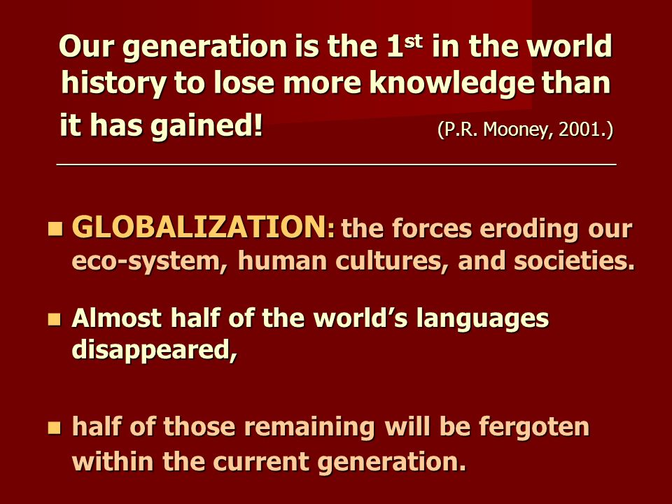 Our generation is the 1 st in the world history to lose more knowledge than it has gained! (P.R. Mooney, 2001.) ______________________________________