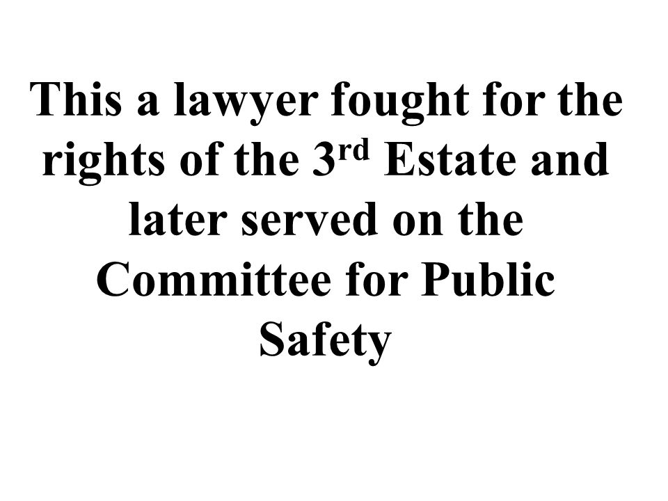 This a lawyer fought for the rights of the 3 rd Estate and later served on the Committee for Public Safety