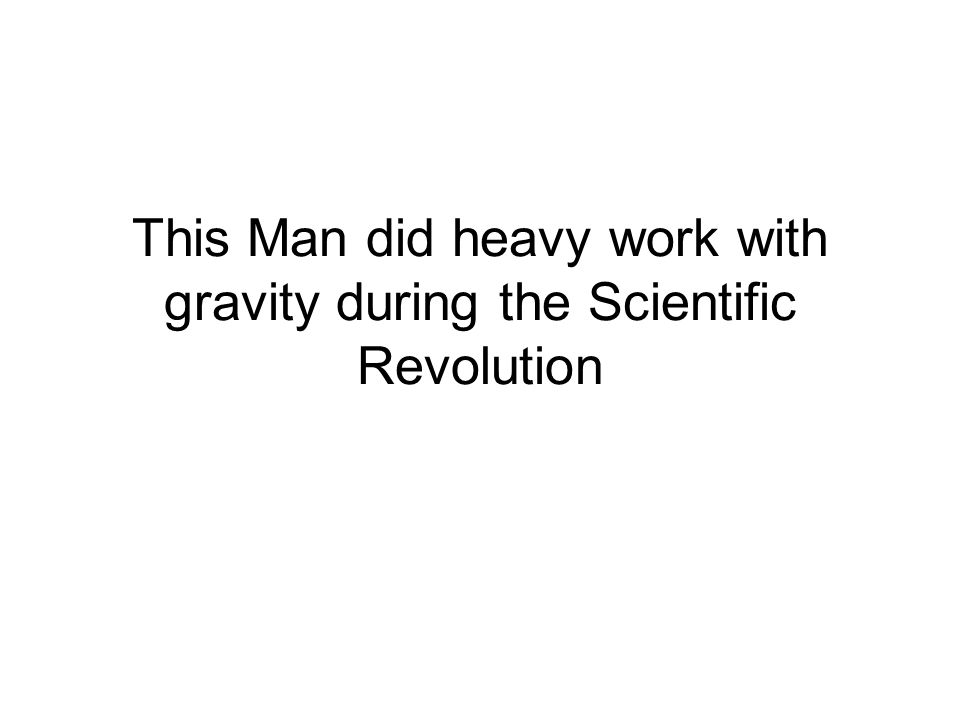 This Man did heavy work with gravity during the Scientific Revolution