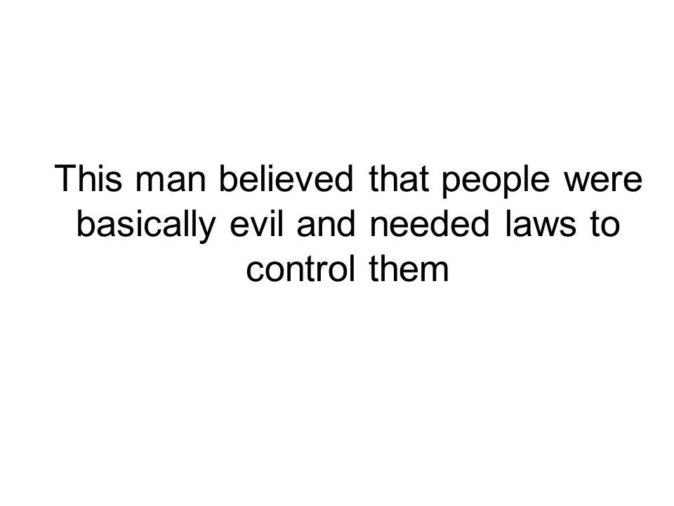 This man believed that people were basically evil and needed laws to control them