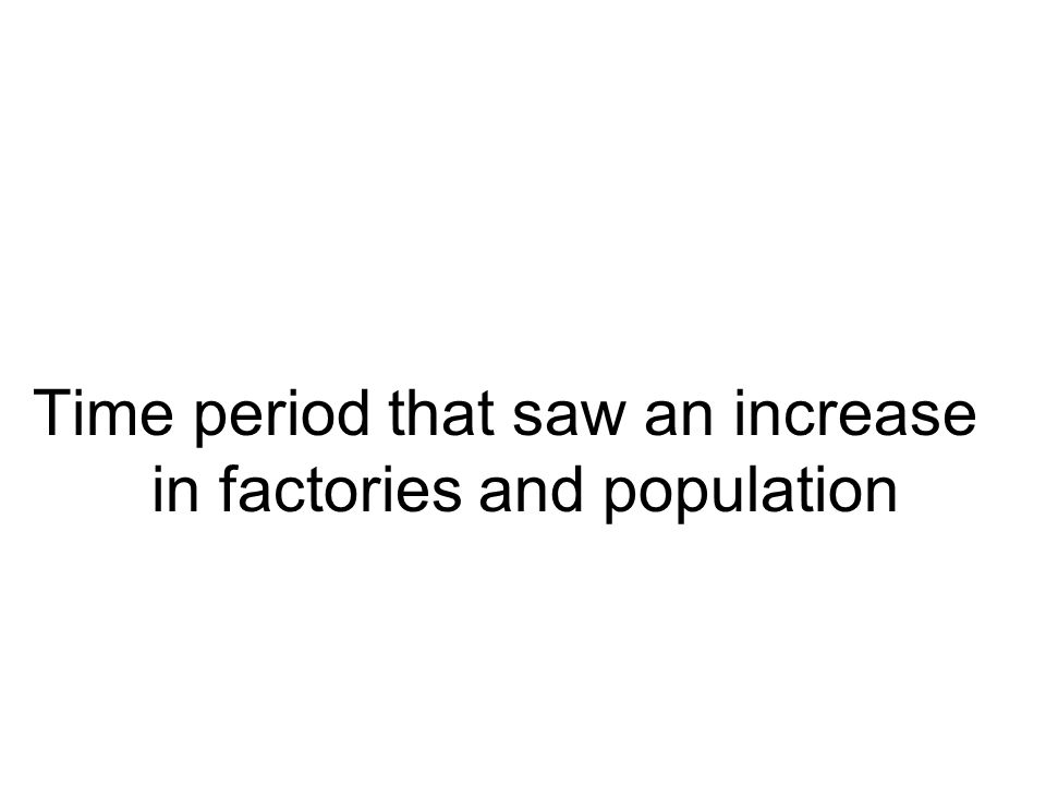 Time period that saw an increase in factories and population