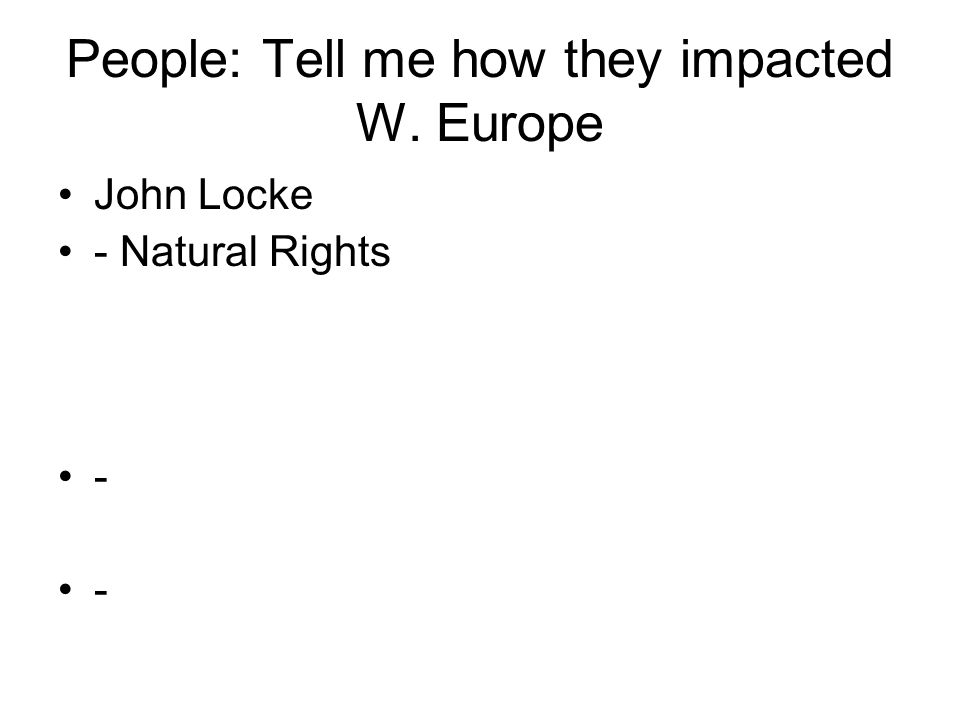 People: Tell me how they impacted W. Europe John Locke - Natural Rights -
