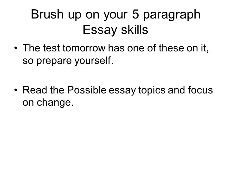 Brush up on your 5 paragraph Essay skills The test tomorrow has one of these on it, so prepare yourself.