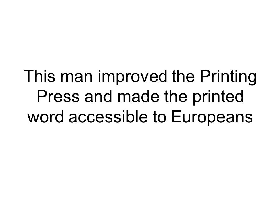 This man improved the Printing Press and made the printed word accessible to Europeans