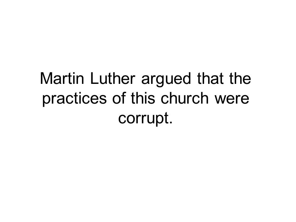 Martin Luther argued that the practices of this church were corrupt.