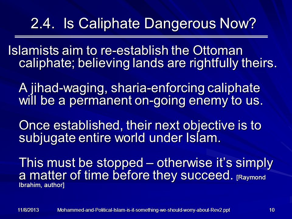 Mohammed-and-Political-Islam-is-it-something-we-should-worry-about-Rev2.ppt 11/8/201310 2.4. Is Caliphate Dangerous Now? Islamists aim to re-establish