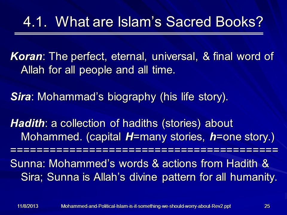 11/8/201325 4.1. What are Islams Sacred Books? Koran: The perfect, eternal, universal, & final word of Allah for all people and all time. Sira: Mohamm