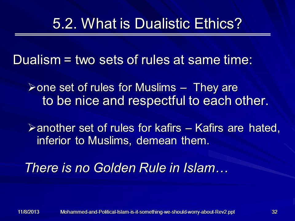 Mohammed-and-Political-Islam-is-it-something-we-should-worry-about-Rev2.ppt 11/8/201332 5.2. What is Dualistic Ethics? Dualism = two sets of rules at