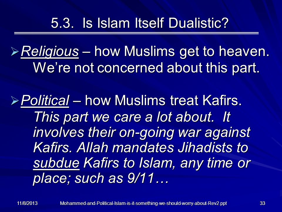 Mohammed-and-Political-Islam-is-it-something-we-should-worry-about-Rev2.ppt 11/8/201333 5.3. Is Islam Itself Dualistic? Religious – how Muslims get to