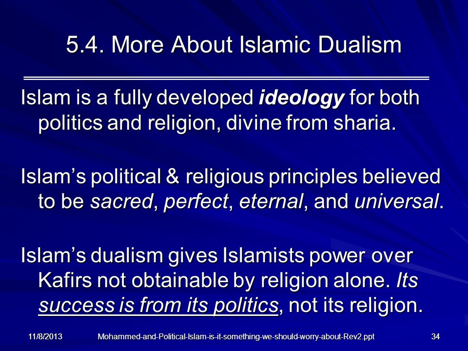 Mohammed-and-Political-Islam-is-it-something-we-should-worry-about-Rev2.ppt 11/8/201334 5.4. More About Islamic Dualism Islam is a fully developed ide