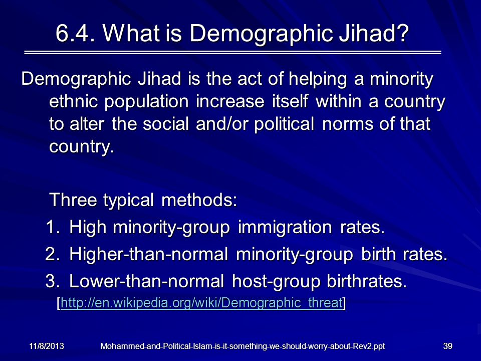 Mohammed-and-Political-Islam-is-it-something-we-should-worry-about-Rev2.ppt 11/8/201339 6.4. What is Demographic Jihad? Demographic Jihad is the act o