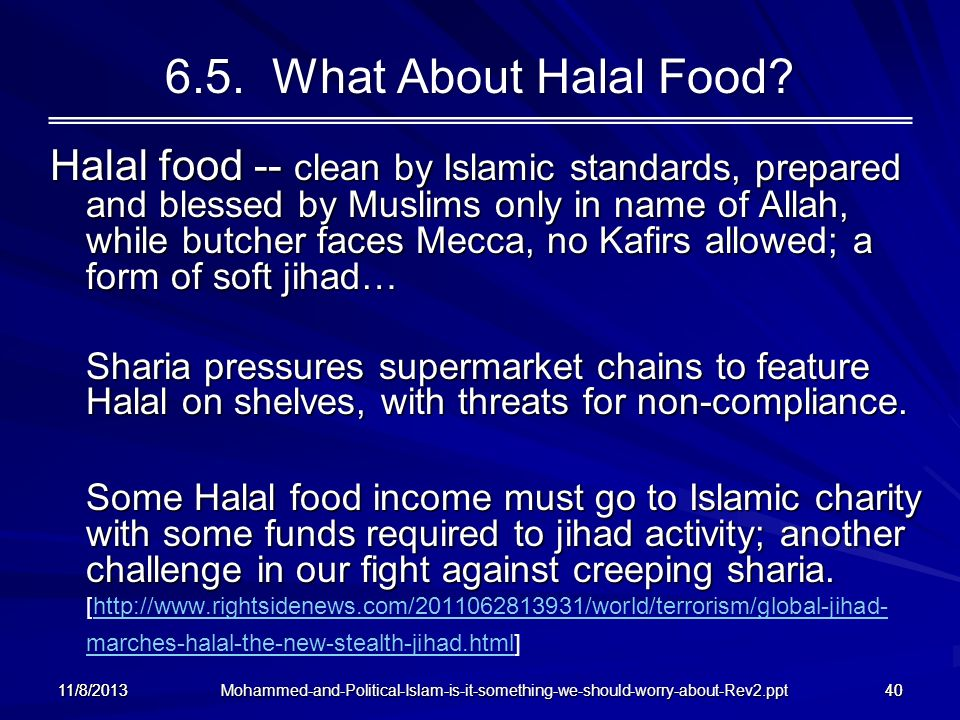 Mohammed-and-Political-Islam-is-it-something-we-should-worry-about-Rev2.ppt 11/8/201340 6.5. What About Halal Food? Halal food -- clean by Islamic sta