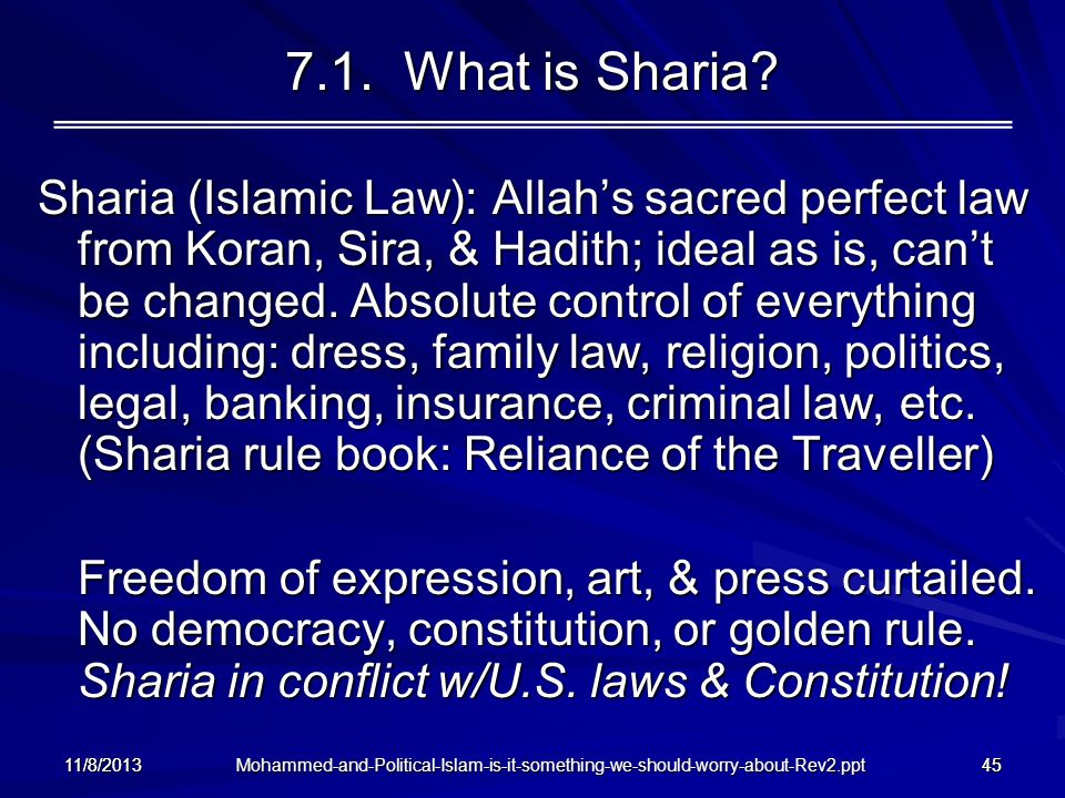 Mohammed-and-Political-Islam-is-it-something-we-should-worry-about-Rev2.ppt 11/8/201345 7.1. What is Sharia? Sharia (Islamic Law): Allahs sacred perfe