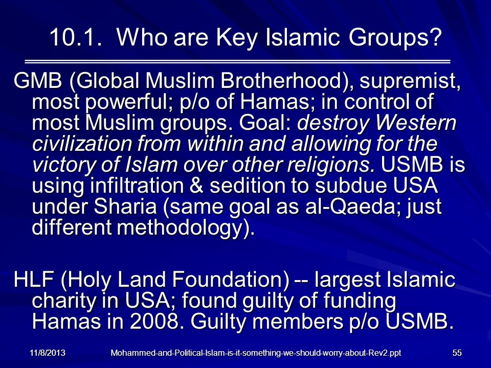 11/8/201355 10.1. Who are Key Islamic Groups? GMB (Global Muslim Brotherhood), supremist, most powerful; p/o of Hamas; in control of most Muslim group