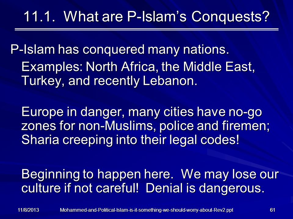 Mohammed-and-Political-Islam-is-it-something-we-should-worry-about-Rev2.ppt 11/8/201361 11.1. What are P-Islams Conquests? P-Islam has conquered many