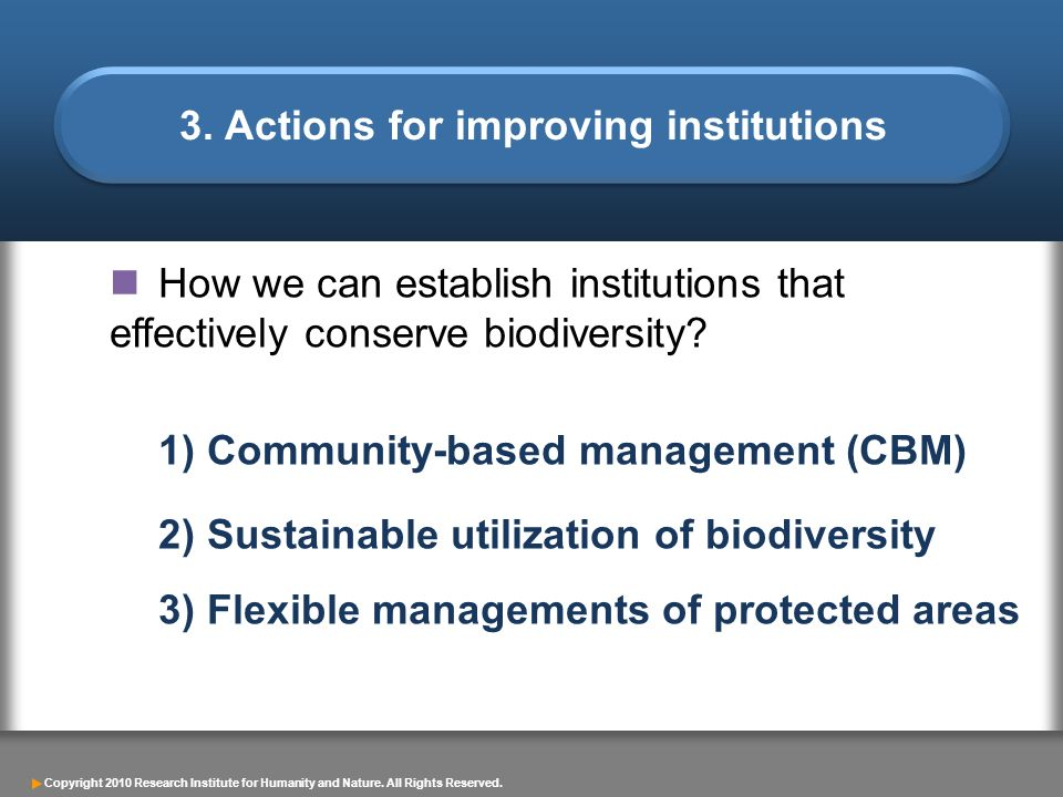 Copyright 2010 Research Institute for Humanity and Nature. All Rights Reserved. How we can establish institutions that effectively conserve biodiversi