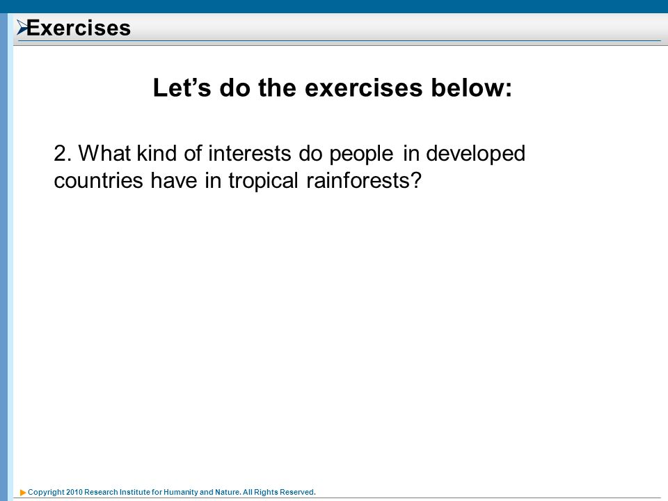Copyright 2010 Research Institute for Humanity and Nature. All Rights Reserved. Exercises Lets do the exercises below: 2. What kind of interests do pe