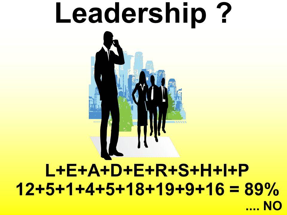 Leadership ? L+E+A+D+E+R+S+H+I+P 12+5+1+4+5+18+19+9+16 = 89%.... NO