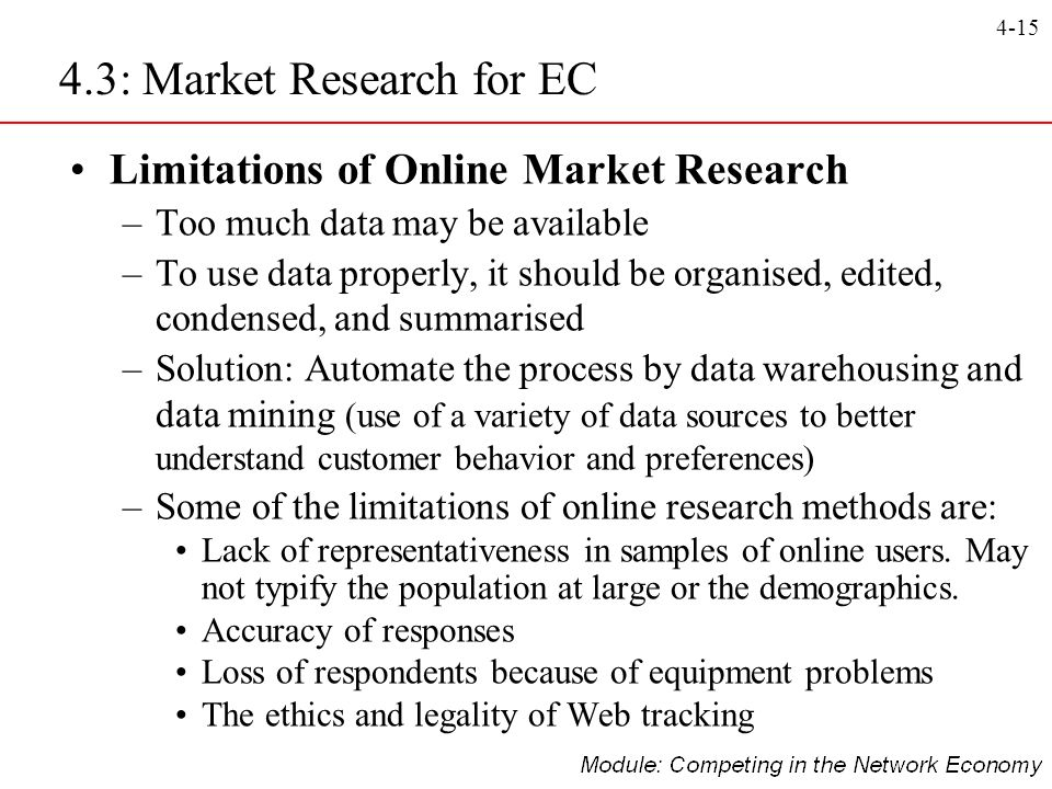 4-15 Limitations of Online Market Research –Too much data may be available –To use data properly, it should be organised, edited, condensed, and summa