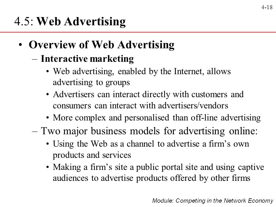 4-18 4.5: Web Advertising Overview of Web Advertising –Interactive marketing Web advertising, enabled by the Internet, allows advertising to groups Ad