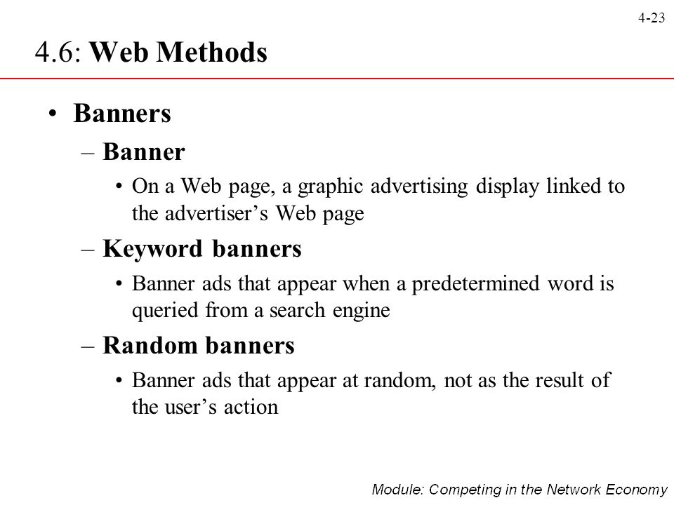 4-23 Banners –Banner On a Web page, a graphic advertising display linked to the advertisers Web page –Keyword banners Banner ads that appear when a pr