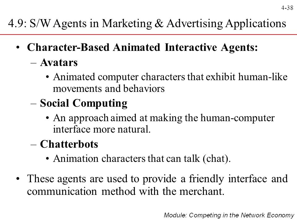 4-38 Character-Based Animated Interactive Agents: –Avatars Animated computer characters that exhibit human-like movements and behaviors –Social Comput