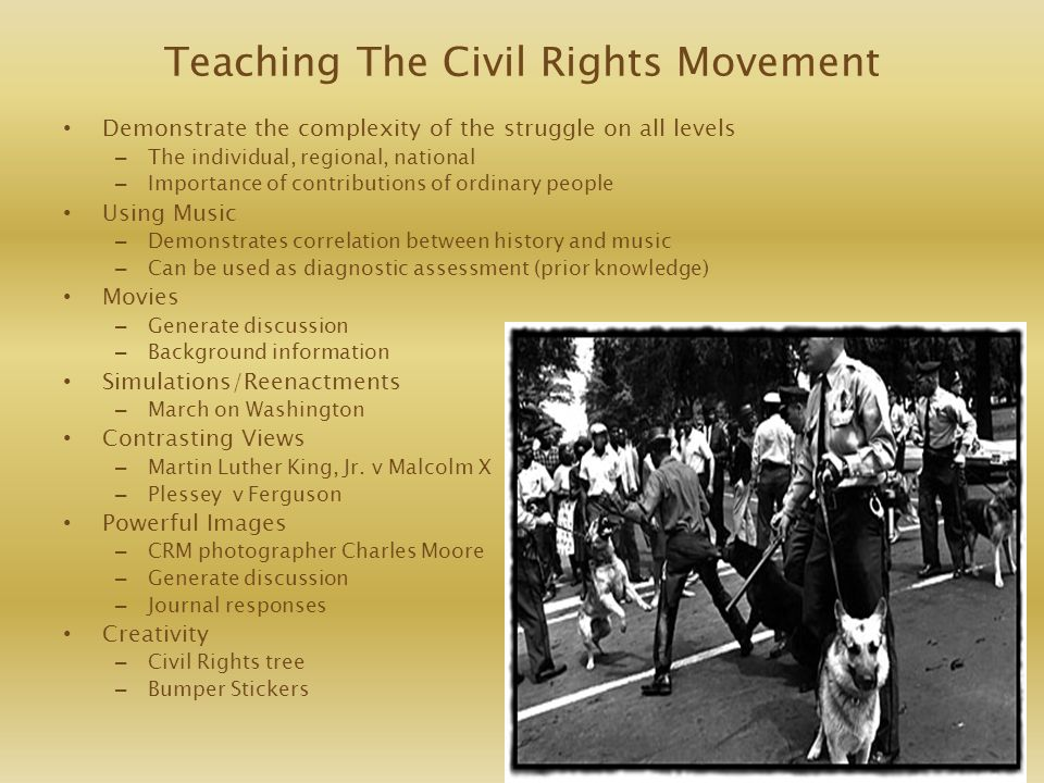 Teaching The Civil Rights Movement Demonstrate the complexity of the struggle on all levels – The individual, regional, national – Importance of contr