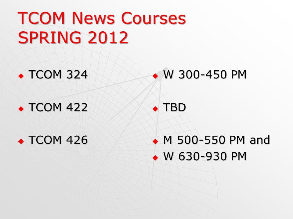 TCOM News Courses SPRING 2012 TCOM 324 TCOM 324 TCOM 422 TCOM 422 TCOM 426 TCOM 426 W 300-450 PM W 300-450 PM TBD TBD M 500-550 PM and M 500-550 PM an
