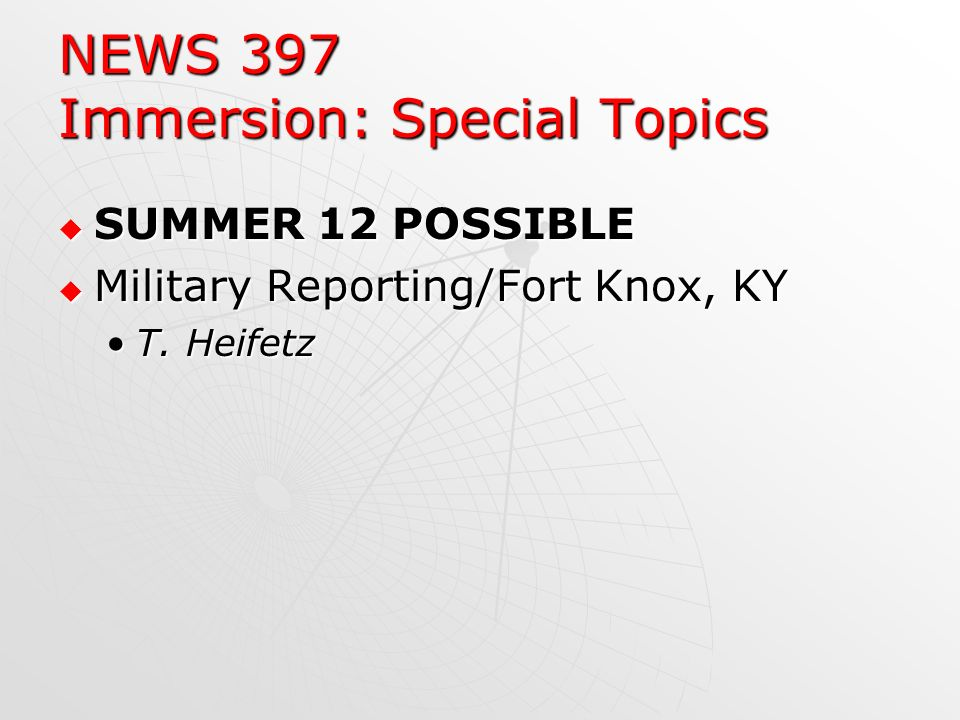 NEWS 397 Immersion: Special Topics SUMMER 12 POSSIBLE SUMMER 12 POSSIBLE Military Reporting/Fort Knox, KY Military Reporting/Fort Knox, KY T.