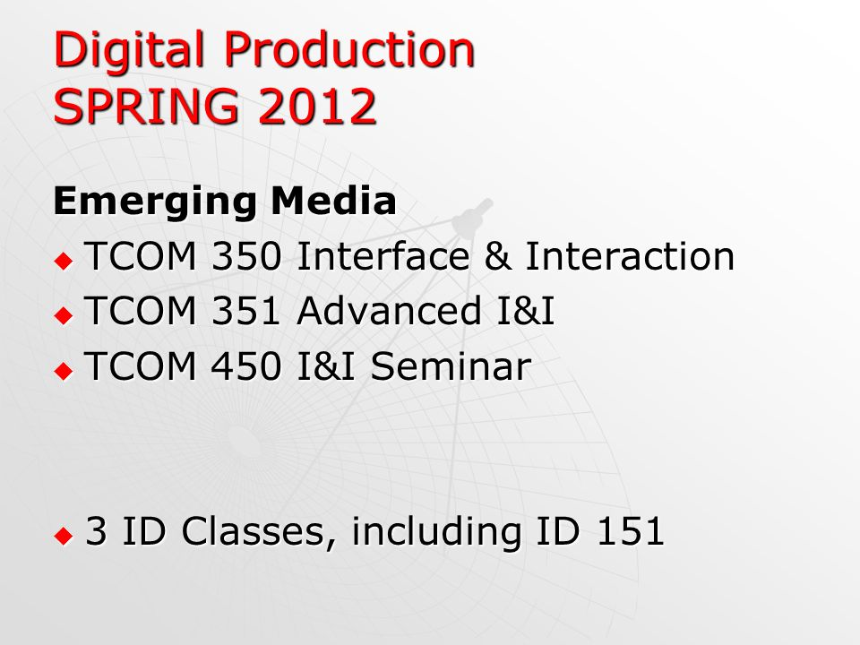 Digital Production SPRING 2012 Emerging Media TCOM 350 Interface & Interaction TCOM 350 Interface & Interaction TCOM 351 Advanced I&I TCOM 351 Advanced I&I TCOM 450 I&I Seminar TCOM 450 I&I Seminar 3 ID Classes, including ID ID Classes, including ID 151
