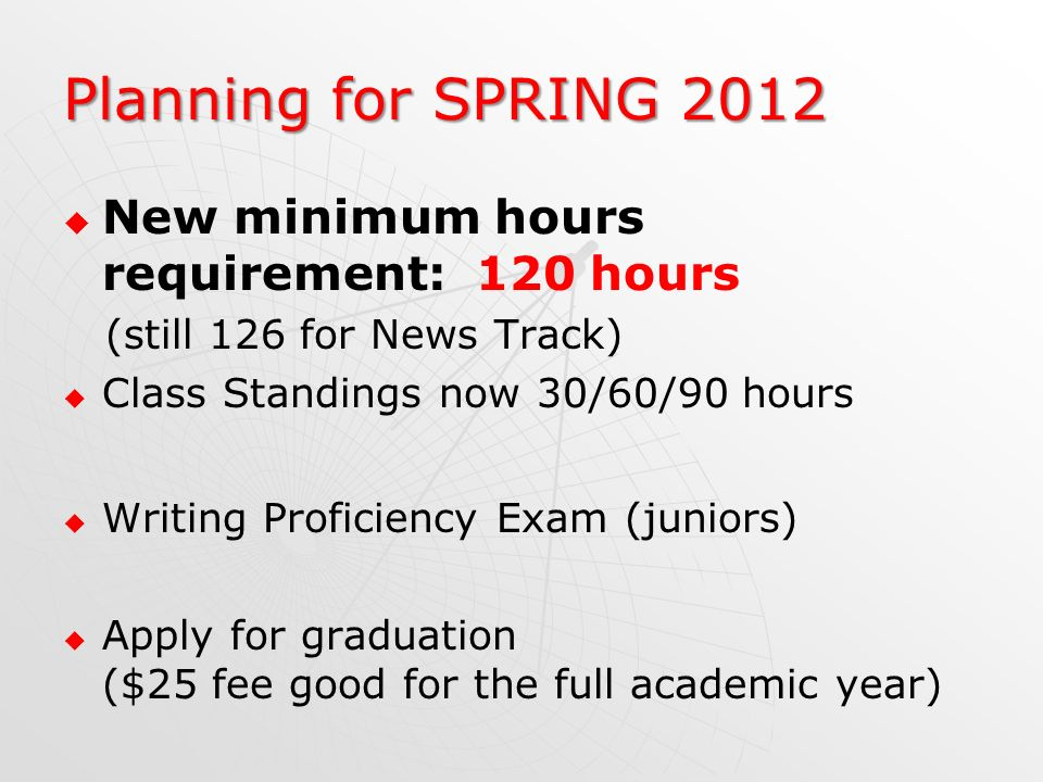 Planning for SPRING 2012 New minimum hours requirement: 120 hours (still 126 for News Track) Class Standings now 30/60/90 hours Writing Proficiency Ex
