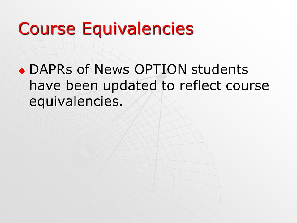 Course Equivalencies DAPRs of News OPTION students have been updated to reflect course equivalencies. DAPRs of News OPTION students have been updated
