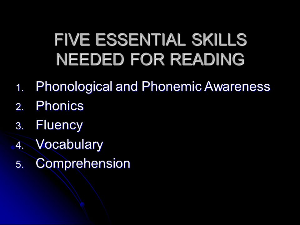 FIVE ESSENTIAL SKILLS NEEDED FOR READING 1. Phonological and Phonemic Awareness 2. Phonics 3. Fluency 4. Vocabulary 5. Comprehension