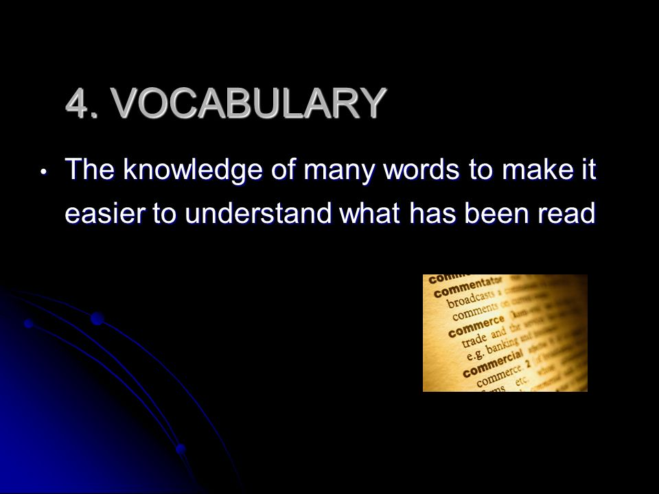 4. VOCABULARY The knowledge of many words to make it easier to understand what has been read The knowledge of many words to make it easier to understa