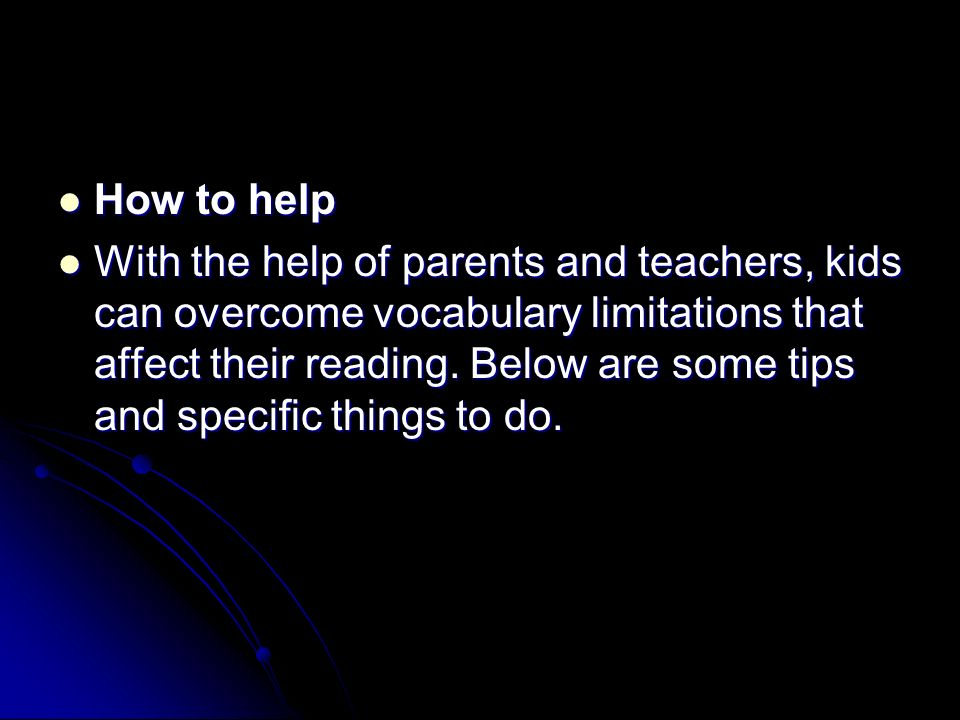 How to help How to help With the help of parents and teachers, kids can overcome vocabulary limitations that affect their reading. Below are some tips