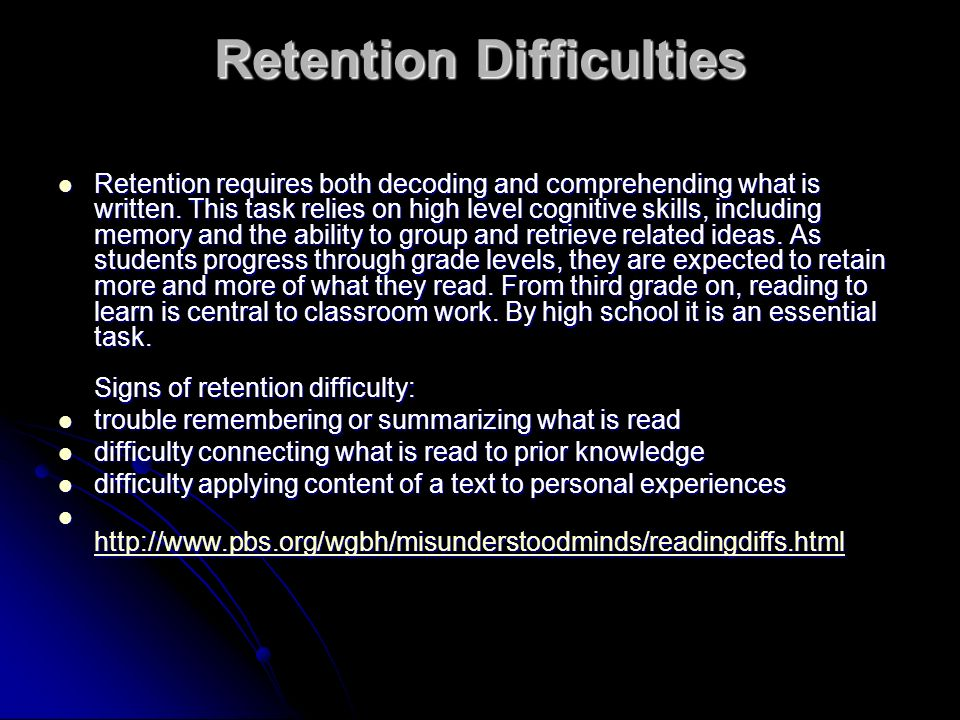 Retention Difficulties Retention requires both decoding and comprehending what is written. This task relies on high level cognitive skills, including