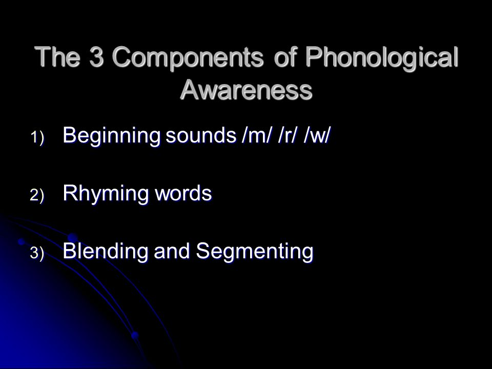 The 3 Components of Phonological Awareness 1) Beginning sounds /m/ /r/ /w/ 2) Rhyming words 3) Blending and Segmenting