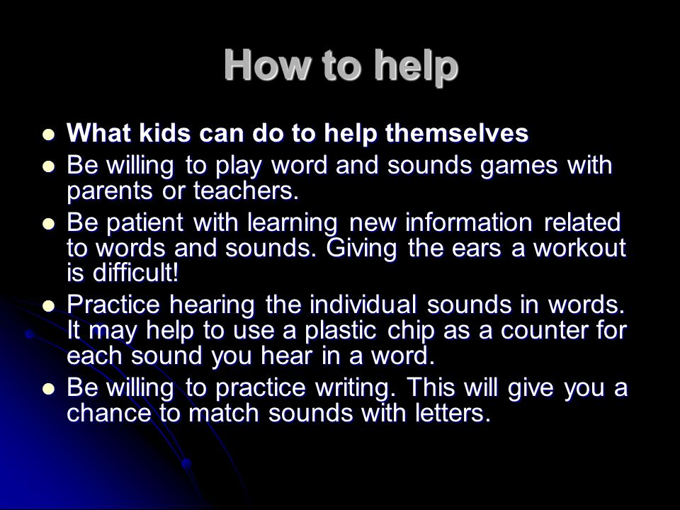 How to help What kids can do to help themselves What kids can do to help themselves Be willing to play word and sounds games with parents or teachers.
