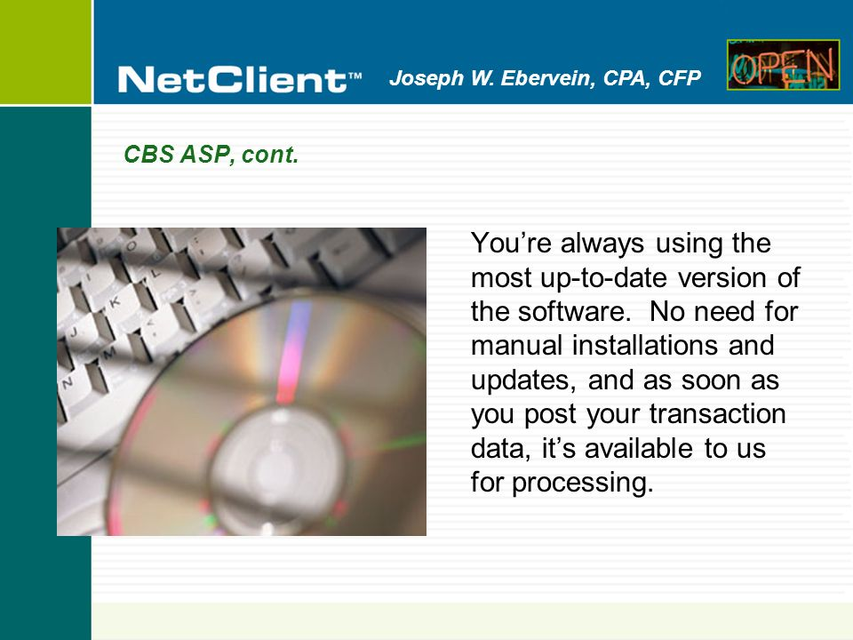 Joseph W. Ebervein, CPA, CFP CBS ASP, cont. Youre always using the most up-to-date version of the software. No need for manual installations and updat
