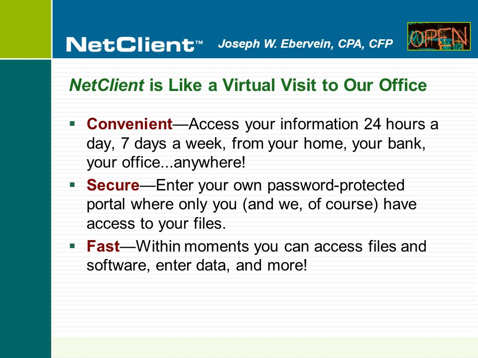 Joseph W. Ebervein, CPA, CFP NetClient is Like a Virtual Visit to Our Office ConvenientAccess your information 24 hours a day, 7 days a week, from you