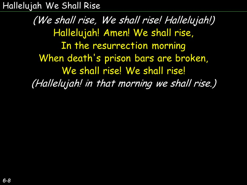 Hallelujah We Shall Rise 7-8 In the resurrection morning, We shall meet Him in the air, We shall rise.