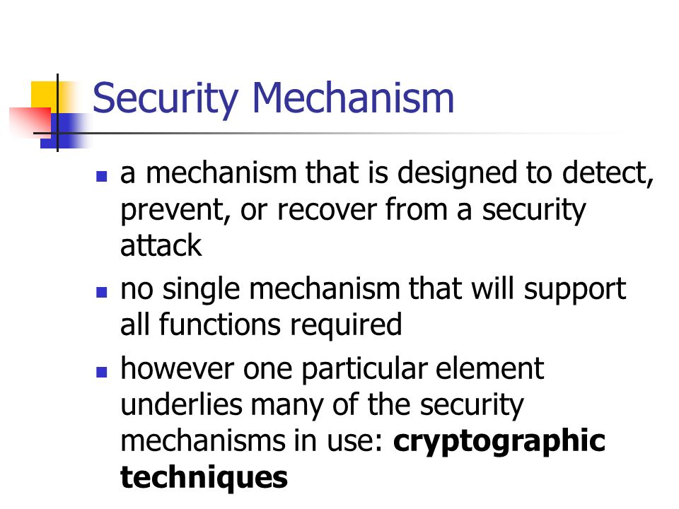 Security Mechanism a mechanism that is designed to detect, prevent, or recover from a security attack no single mechanism that will support all functi