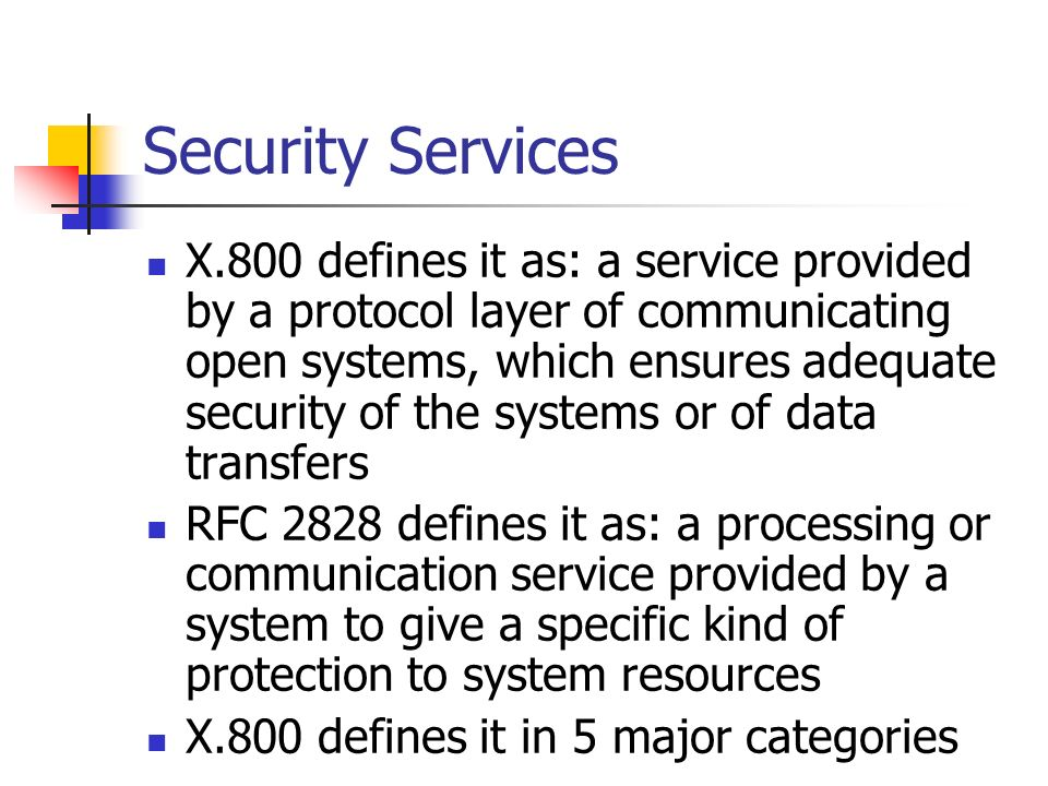 Security Services X.800 defines it as: a service provided by a protocol layer of communicating open systems, which ensures adequate security of the sy