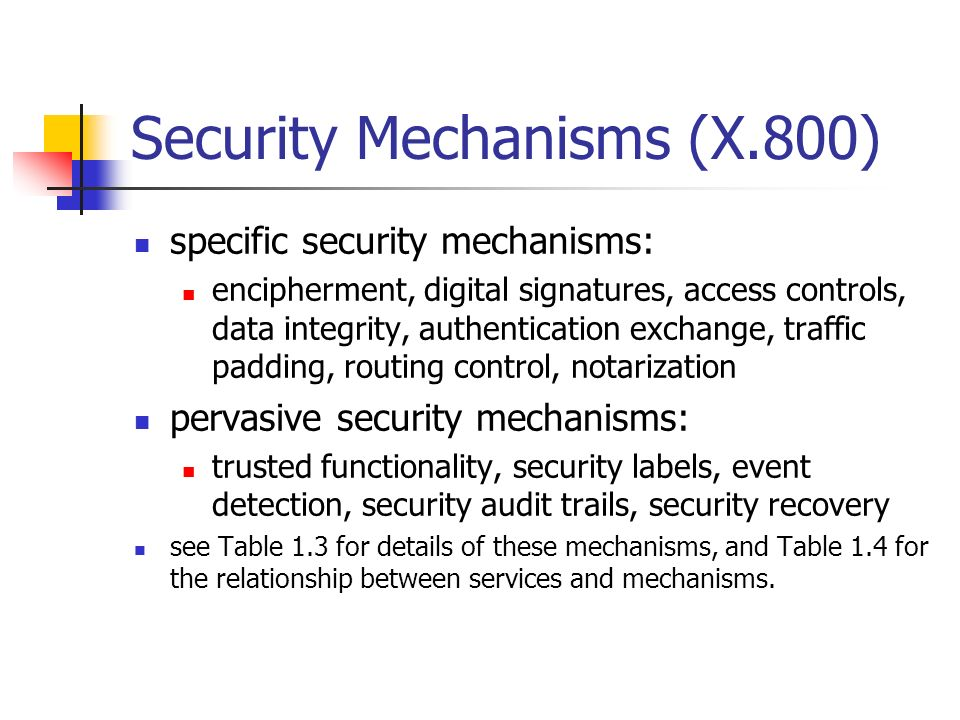 Security Mechanisms (X.800) specific security mechanisms: encipherment, digital signatures, access controls, data integrity, authentication exchange,