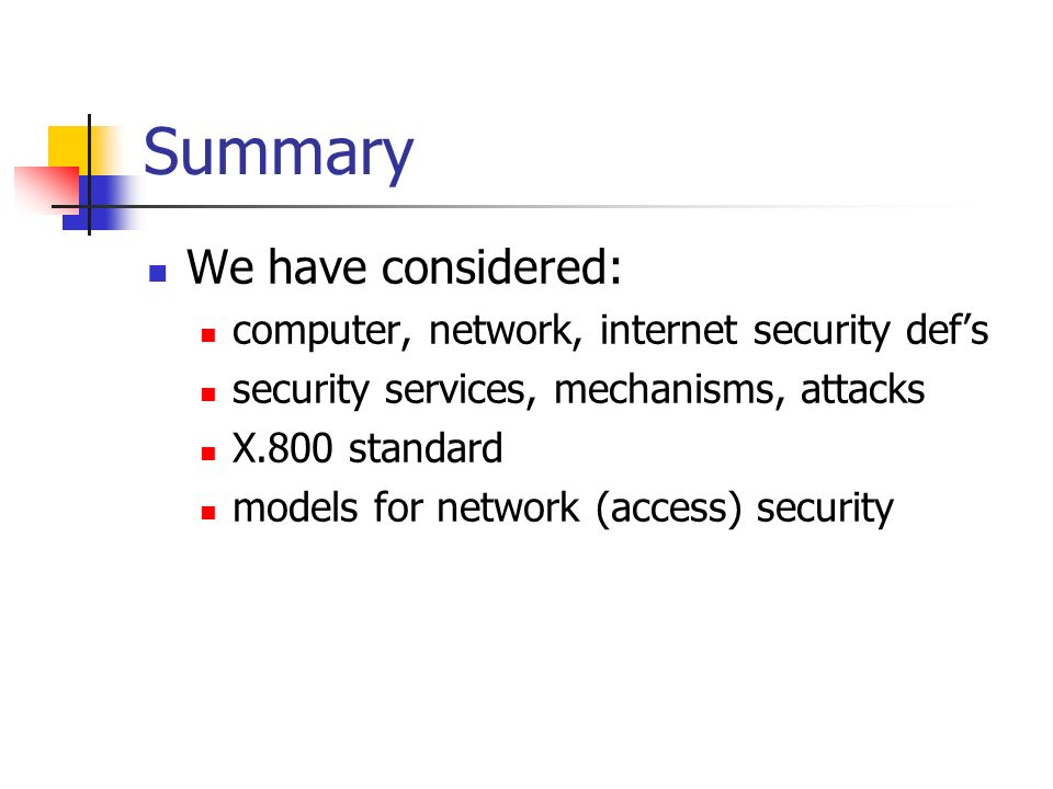 Summary We have considered: computer, network, internet security defs security services, mechanisms, attacks X.800 standard models for network (access
