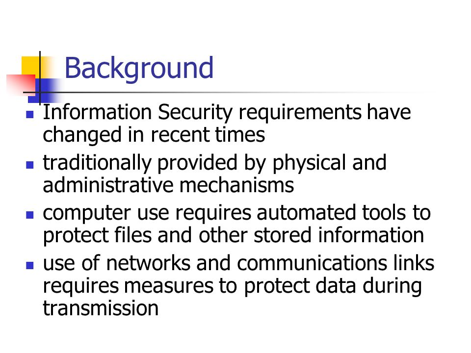 Background Information Security requirements have changed in recent times traditionally provided by physical and administrative mechanisms computer us