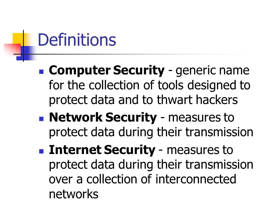 Definitions Computer Security - generic name for the collection of tools designed to protect data and to thwart hackers Network Security - measures to