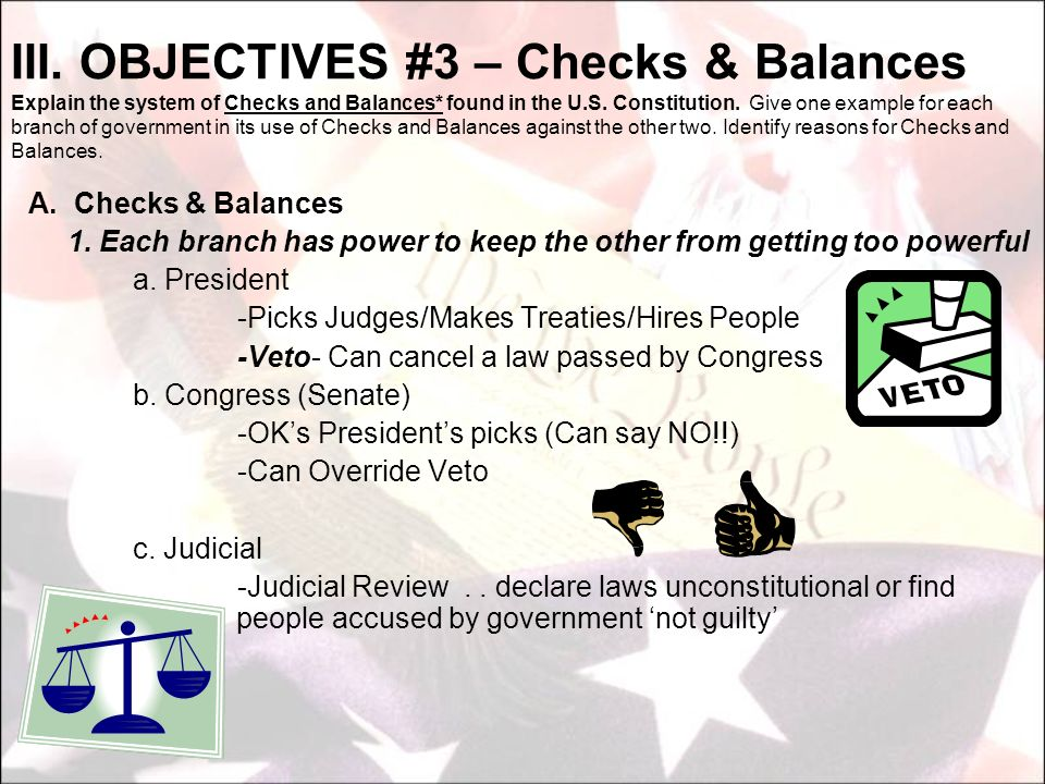A. Checks & Balances 1. Each branch has power to keep the other from getting too powerful a. President -Picks Judges/Makes Treaties/Hires People -Veto