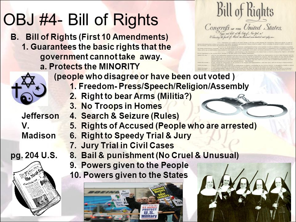 B. Bill of Rights (First 10 Amendments) 1. Guarantees the basic rights that the government cannot take away. a. Protects the MINORITY (people who disa