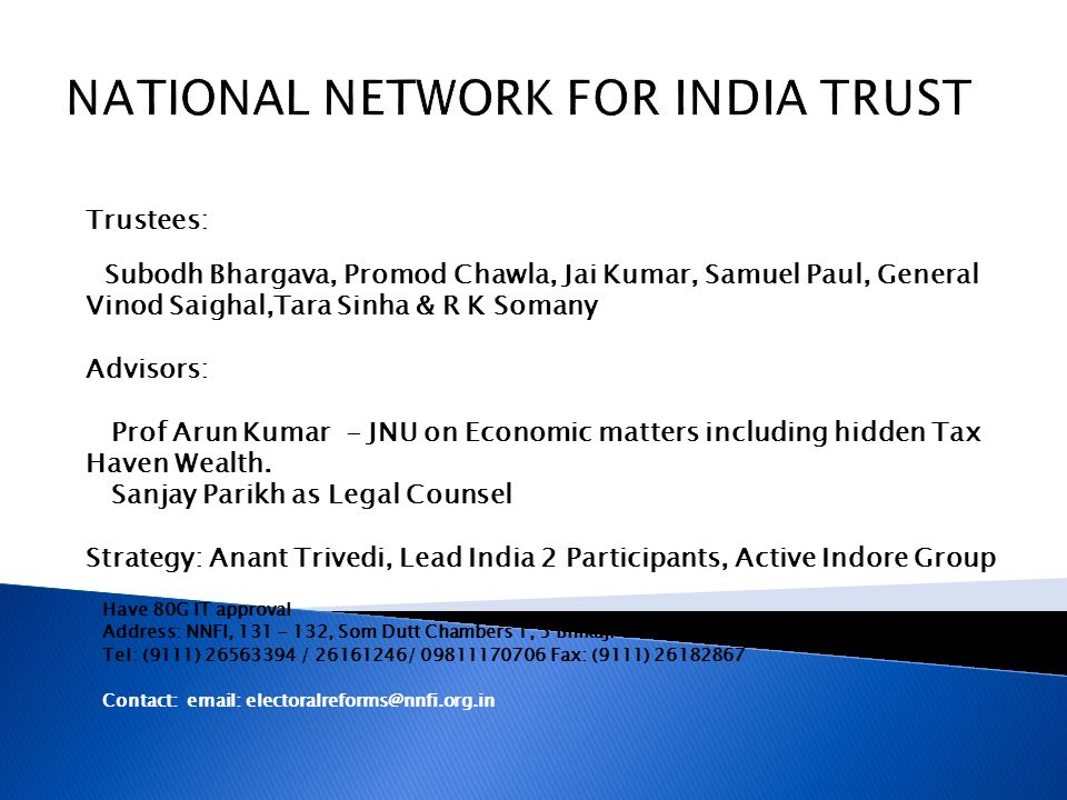 NATIONAL NETWORK FOR INDIA TRUST Trustees: Subodh Bhargava, Promod Chawla, Jai Kumar, Samuel Paul, General Vinod Saighal,Tara Sinha & R K Somany Advisors: Prof Arun Kumar - JNU on Economic matters including hidden Tax Haven Wealth.